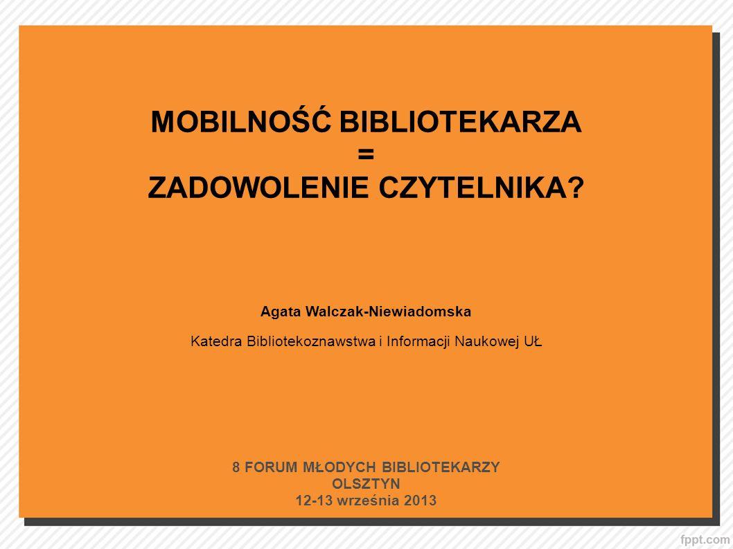 MOBILNOŚĆ BIBLIOTEKARZA = ZADOWOLENIE CZYTELNIKA? Agata Walczak-Niewiadomska Katedra Bibliotekoznawstwa i Informacji Naukowej UŁ 8 FORUM MŁODYCH BIBLI