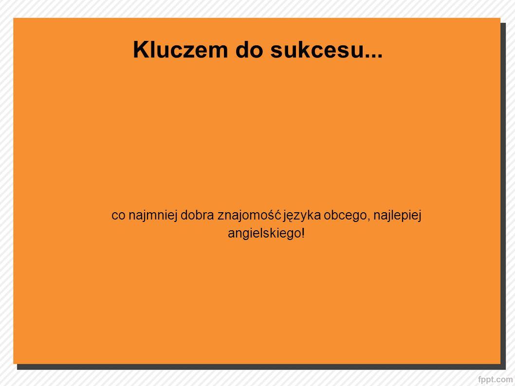 Kluczem do sukcesu... co najmniej dobra znajomość języka obcego, najlepiej angielskiego!