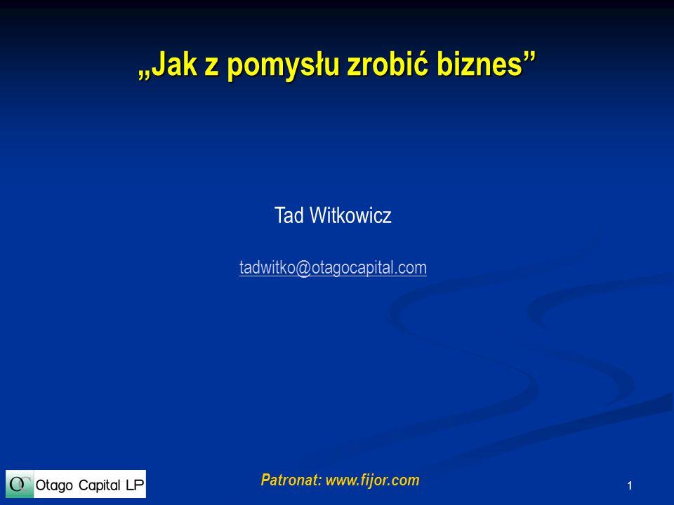 1 Jak z pomysłu zrobić biznes Tad Witkowicz tadwitko@otagocapital.com Patronat: www.fijor.com