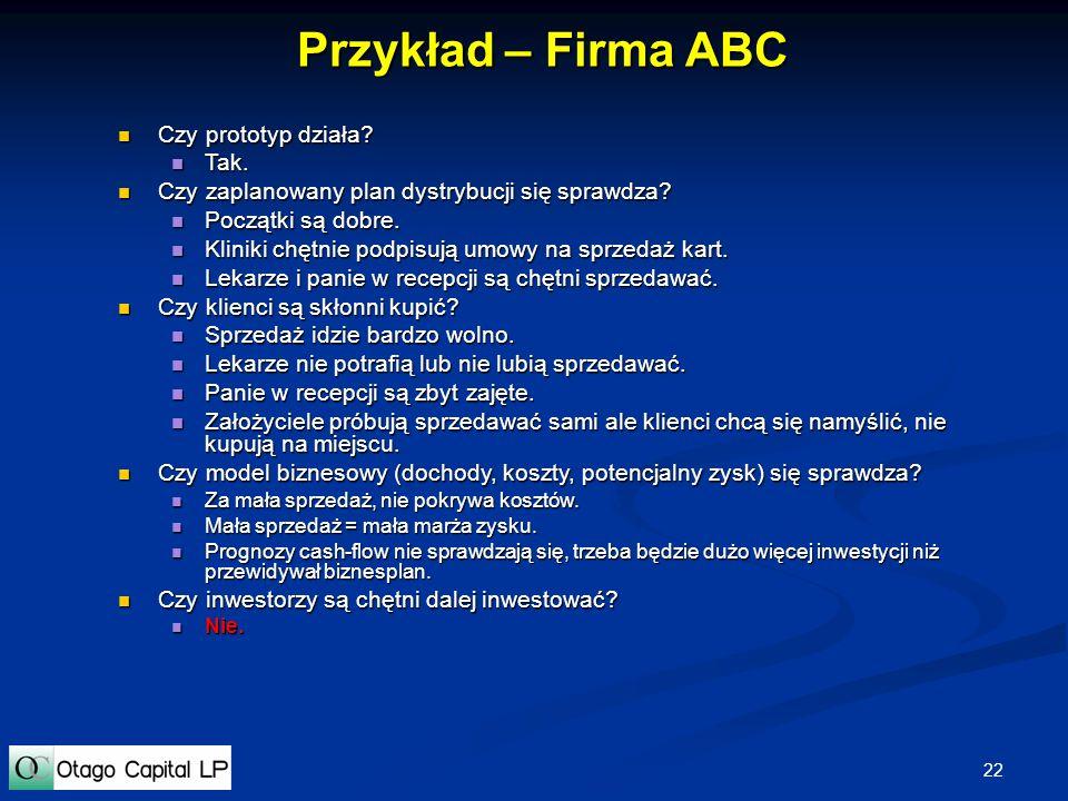 22 Przykład – Firma ABC Czy prototyp działa? Czy prototyp działa? Tak. Tak. Czy zaplanowany plan dystrybucji się sprawdza? Czy zaplanowany plan dystry
