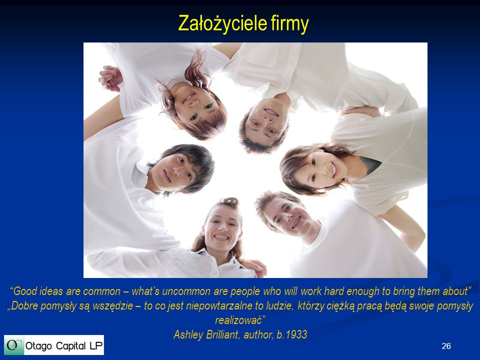 26 Założyciele firmy Good ideas are common – whats uncommon are people who will work hard enough to bring them about Dobre pomysły są wszędzie – to co