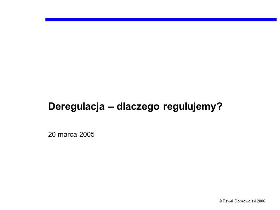 © Paweł Dobrowolski 2006 Deregulacja – dlaczego regulujemy? 20 marca 2005