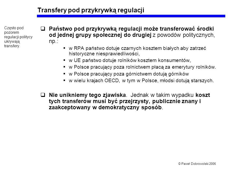 © Paweł Dobrowolski 2006 Transfery pod przykrywką regulacji Państwo pod przykrywką regulacji może transferować środki od jednej grupy społecznej do drugiej z powodów politycznych, np.: w RPA państwo dotuje czarnych kosztem białych aby zatrzeć historyczne niesprawiedliwości, w UE państwo dotuje rolników kosztem konsumentów, w Polsce pracujący poza rolnictwem płacą za emerytury rolników.