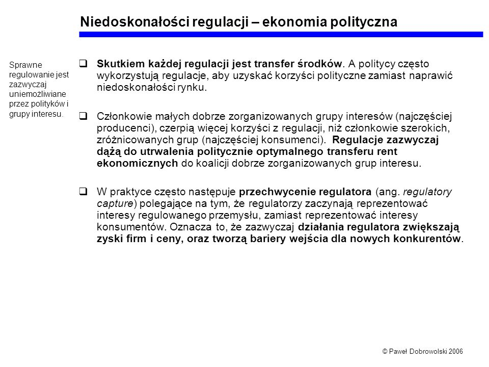 © Paweł Dobrowolski 2006 Niedoskonałości regulacji – ekonomia polityczna Skutkiem każdej regulacji jest transfer środków. A politycy często wykorzystu
