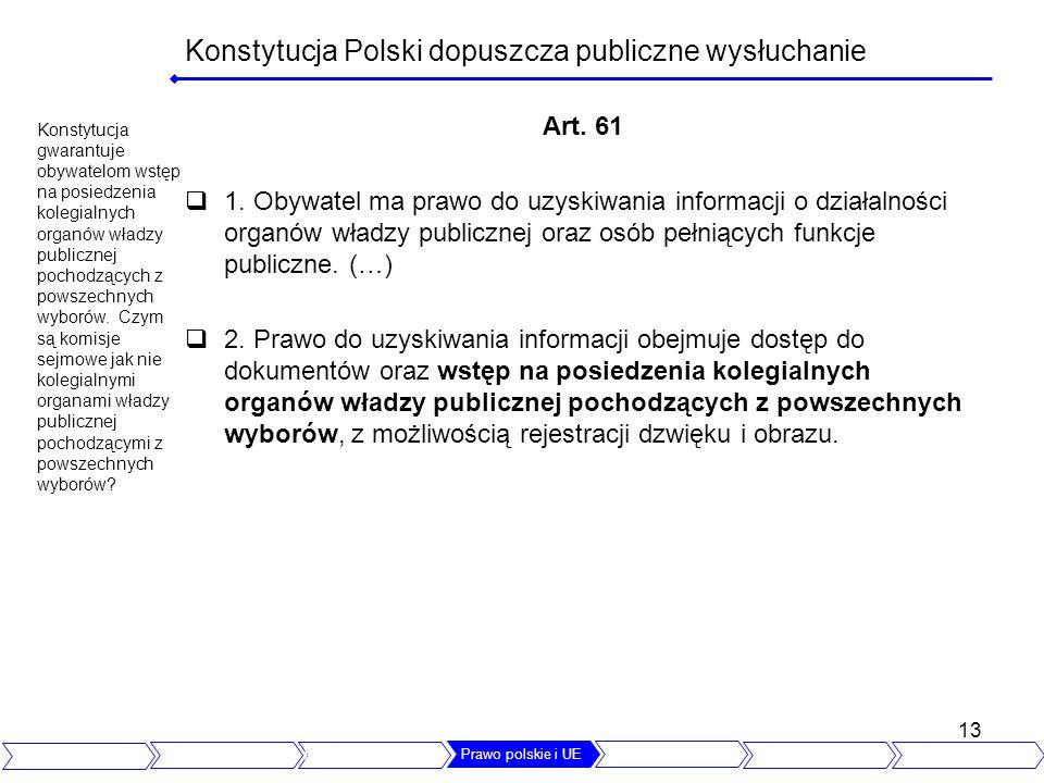 13 Konstytucja Polski dopuszcza publiczne wysłuchanie Art. 61 1. Obywatel ma prawo do uzyskiwania informacji o działalności organów władzy publicznej