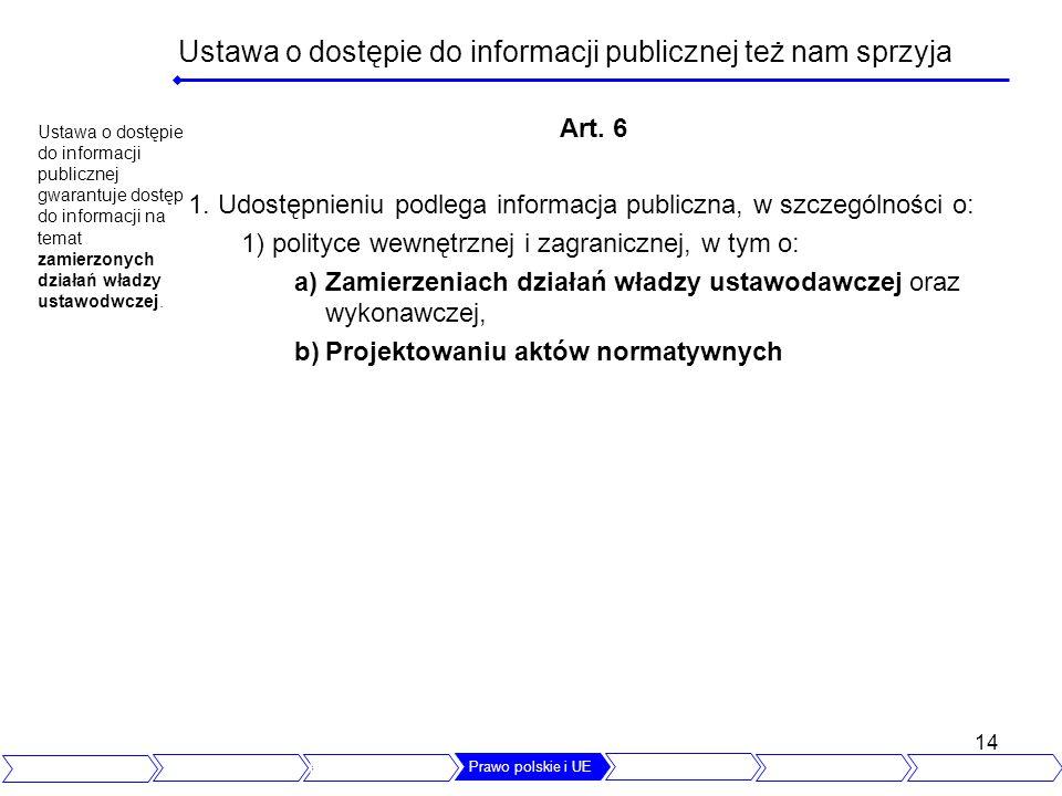 14 Ustawa o dostępie do informacji publicznej też nam sprzyja Art. 6 1. Udostępnieniu podlega informacja publiczna, w szczególności o: 1) polityce wew