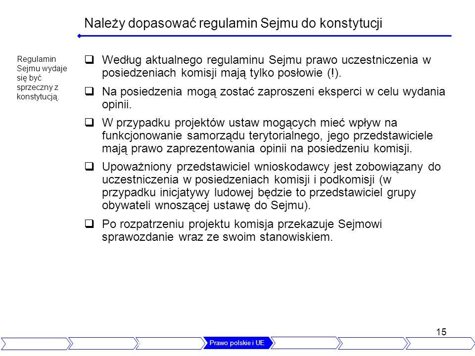 15 Należy dopasować regulamin Sejmu do konstytucji Według aktualnego regulaminu Sejmu prawo uczestniczenia w posiedzeniach komisji mają tylko posłowie