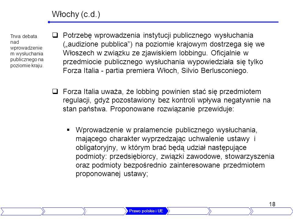 18 Włochy (c.d.) Potrzebę wprowadzenia instytucji publicznego wysłuchania (audizione pubblica) na poziomie krajowym dostrzega się we Włoszech w związku ze zjawiskiem lobbingu.