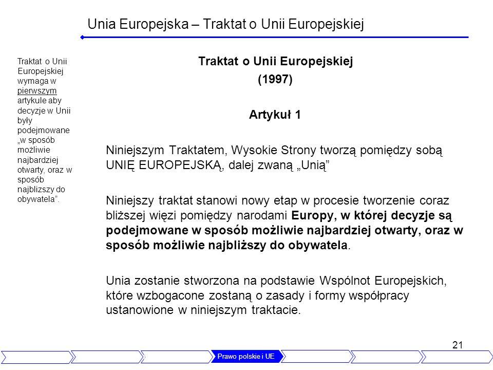 21 Unia Europejska – Traktat o Unii Europejskiej Traktat o Unii Europejskiej (1997) Artykuł 1 Niniejszym Traktatem, Wysokie Strony tworzą pomiędzy sobą UNIĘ EUROPEJSKĄ, dalej zwaną Unią Niniejszy traktat stanowi nowy etap w procesie tworzenie coraz bliższej więzi pomiędzy narodami Europy, w której decyzje są podejmowane w sposób możliwie najbardziej otwarty, oraz w sposób możliwie najbliższy do obywatela.