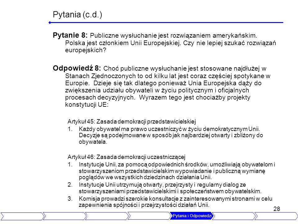 28 Pytania (c.d.) Pytanie 8: Publiczne wysłuchanie jest rozwiązaniem amerykańskim. Polska jest członkiem Unii Europejskiej. Czy nie lepiej szukać rozw