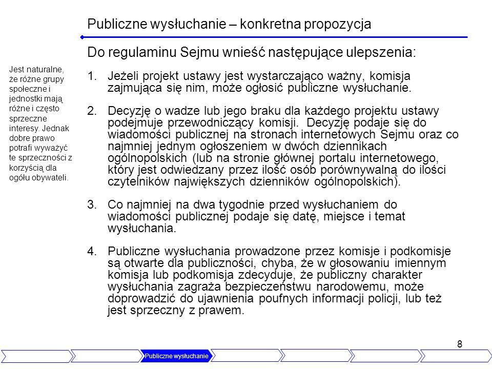 8 Publiczne wysłuchanie – konkretna propozycja Do regulaminu Sejmu wnieść następujące ulepszenia: 1.Jeżeli projekt ustawy jest wystarczająco ważny, komisja zajmująca się nim, może ogłosić publiczne wysłuchanie.