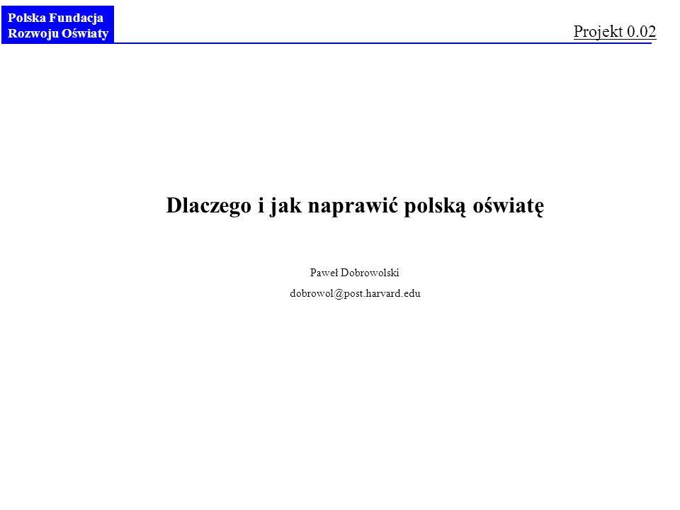 Polska Fundacja Rozwoju Oświaty Dlaczego i jak naprawić polską oświatę Paweł Dobrowolski dobrowol@post.harvard.edu Projekt 0.02