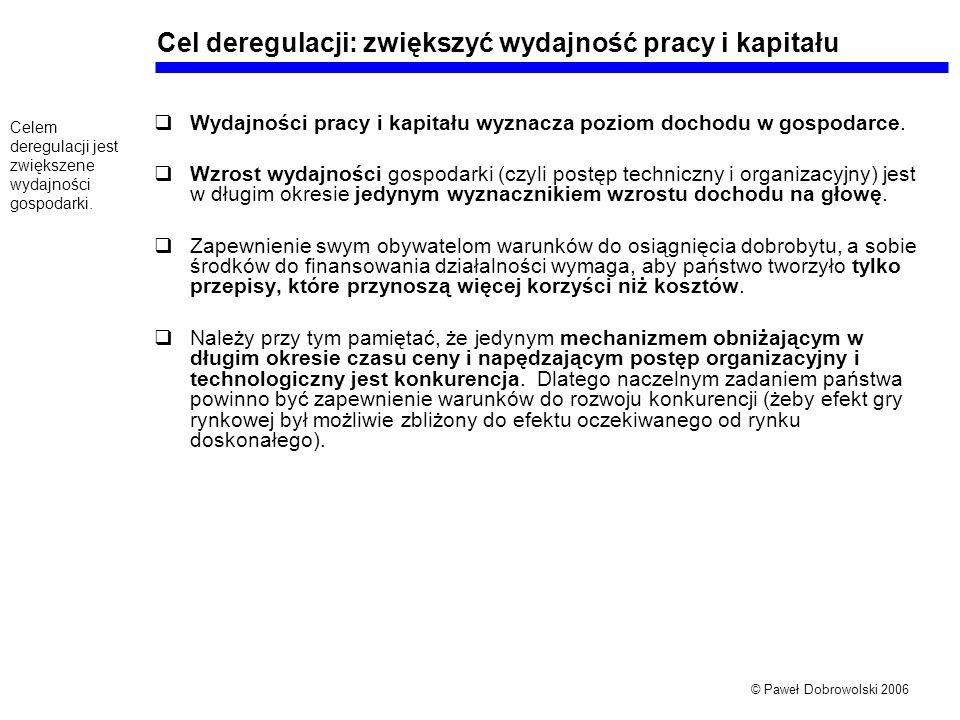 © Paweł Dobrowolski 2006 Cel deregulacji: zwiększyć wydajność pracy i kapitału Wydajności pracy i kapitału wyznacza poziom dochodu w gospodarce.
