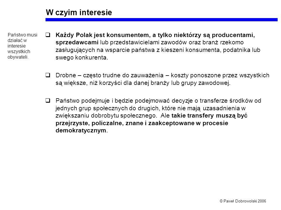 © Paweł Dobrowolski 2006 W czyim interesie Każdy Polak jest konsumentem, a tylko niektórzy są producentami, sprzedawcami lub przedstawicielami zawodów oraz branż rzekomo zasługujących na wsparcie państwa z kieszeni konsumenta, podatnika lub swego konkurenta.