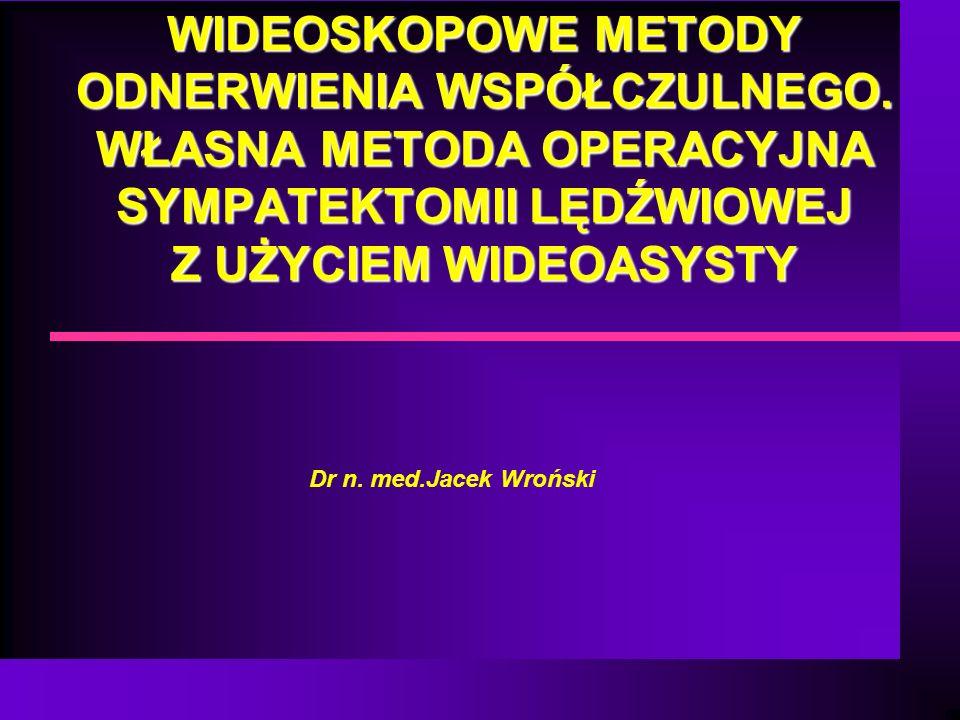 WIDEOSKOPOWE METODY ODNERWIENIA WSPÓŁCZULNEGO. WŁASNA METODA OPERACYJNA SYMPATEKTOMII LĘDŹWIOWEJ Z UŻYCIEM WIDEOASYSTY Dr n. med.Jacek Wroński
