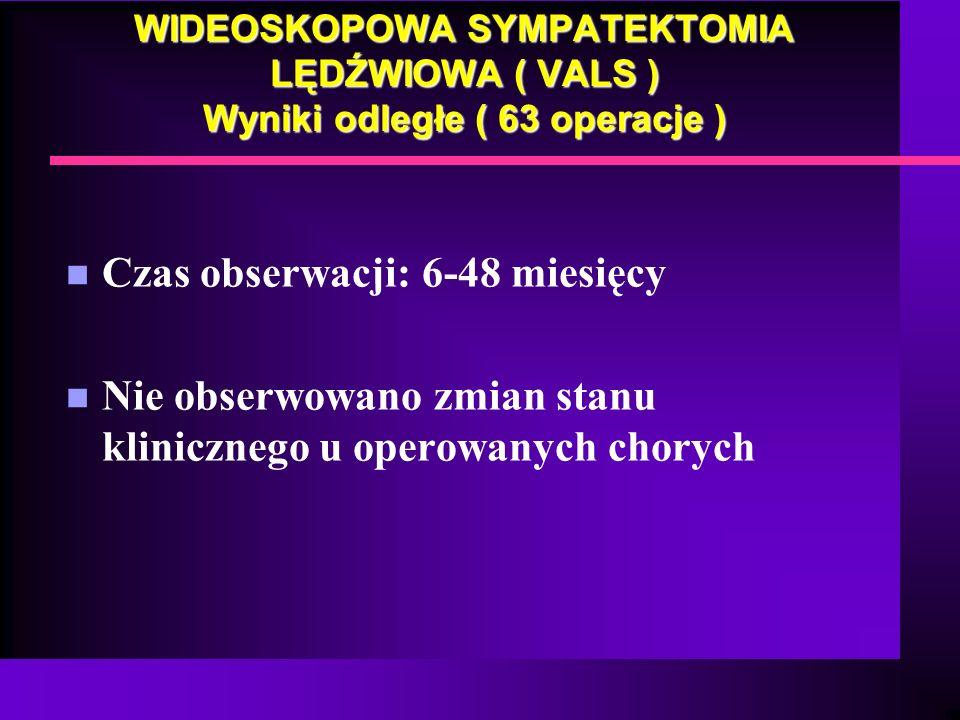 WIDEOSKOPOWA SYMPATEKTOMIA LĘDŹWIOWA ( VALS ) Wyniki odległe ( 63 operacje ) n Czas obserwacji: 6-48 miesięcy n Nie obserwowano zmian stanu kliniczneg
