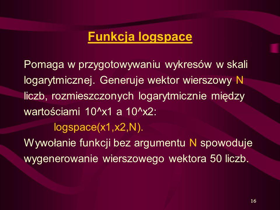 16 Funkcja logspace Pomaga w przygotowywaniu wykresów w skali logarytmicznej. Generuje wektor wierszowy N liczb, rozmieszczonych logarytmicznie między