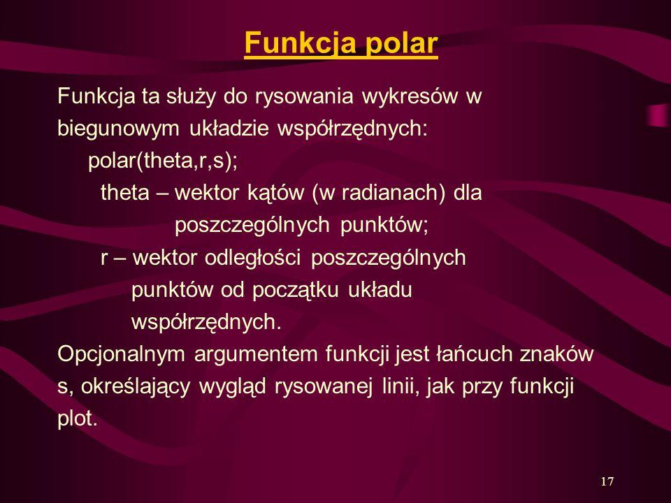17 Funkcja polar Funkcja ta służy do rysowania wykresów w biegunowym układzie współrzędnych: polar(theta,r,s); theta – wektor kątów (w radianach) dla