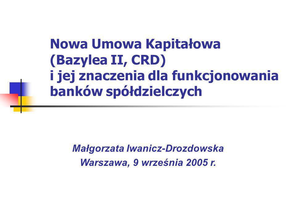 Nowa Umowa Kapitałowa (Bazylea II, CRD) i jej znaczenia dla funkcjonowania banków spółdzielczych Małgorzata Iwanicz-Drozdowska Warszawa, 9 września 20