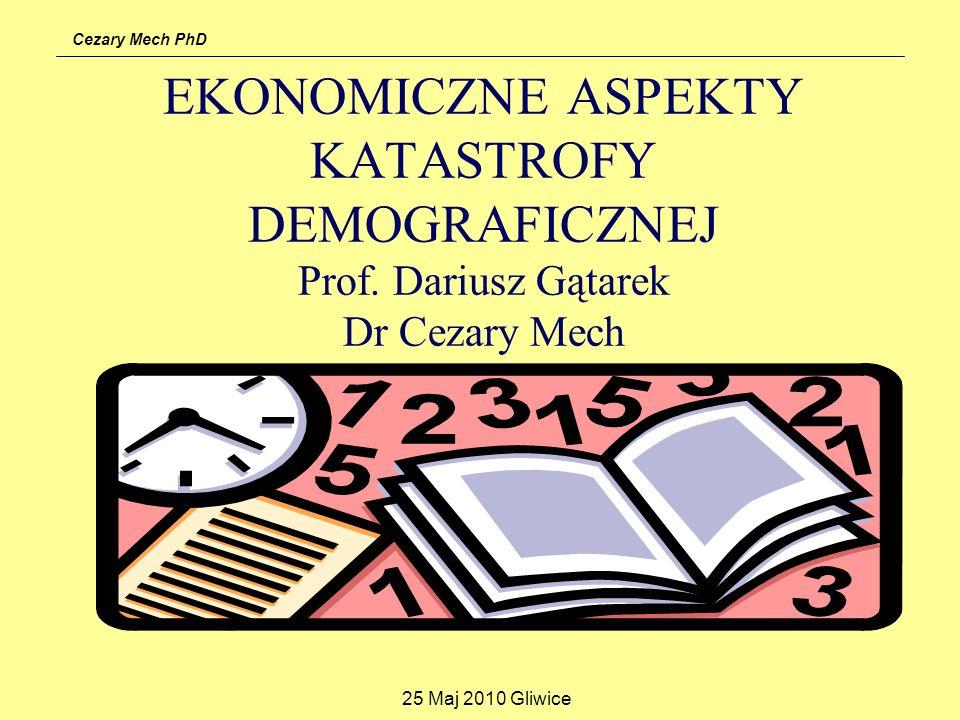 Cezary Mech PhD 25 Maj 20 1 0 Gliwice EKONOMICZNE ASPEKTY KATASTROFY DEMOGRAFICZNEJ Prof. Dariusz Gątarek Dr Cezary Mech