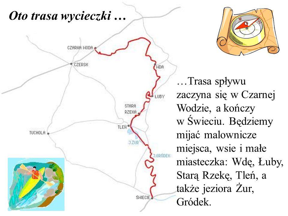 Oto trasa wycieczki … …Trasa spływu zaczyna się w Czarnej Wodzie, a kończy w Świeciu. Będziemy mijać malownicze miejsca, wsie i małe miasteczka: Wdę,