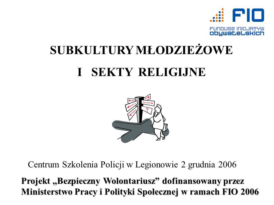 SUBKULTURY MŁODZIEŻOWE I SEKTY RELIGIJNE Centrum Szkolenia Policji w Legionowie 2 grudnia 2006 Projekt Bezpieczny Wolontariusz dofinansowany przez Min