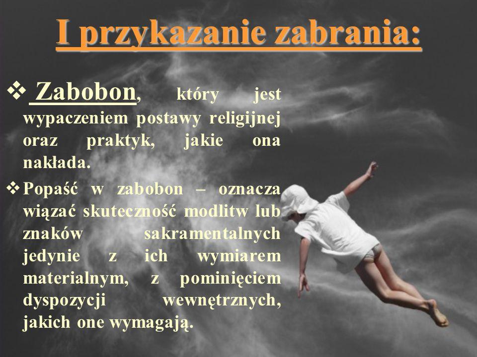 I przykazanie zabrania: Zabobon, który jest wypaczeniem postawy religijnej oraz praktyk, jakie ona nakłada. Popaść w zabobon – oznacza wiązać skuteczn