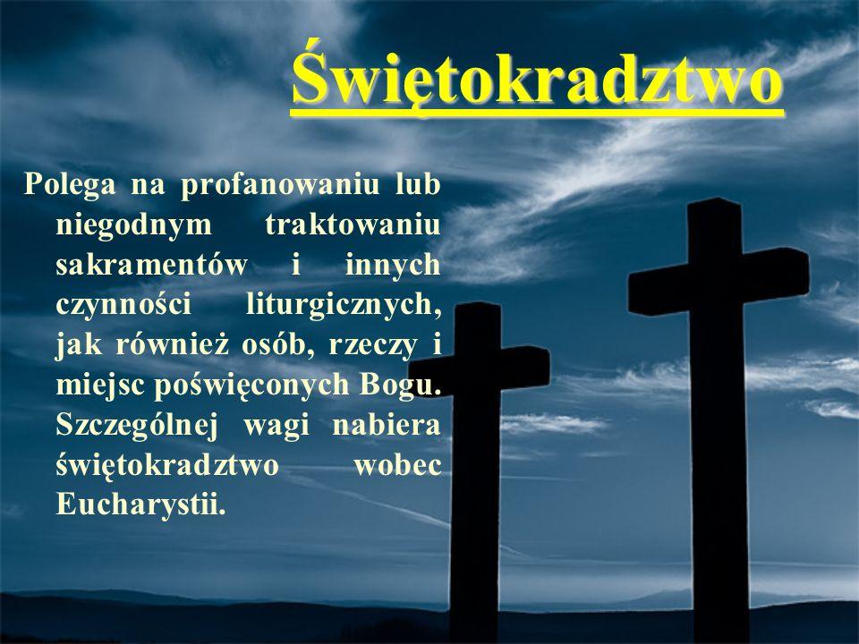Świętokradztwo Polega na profanowaniu lub niegodnym traktowaniu sakramentów i innych czynności liturgicznych, jak również osób, rzeczy i miejsc poświę