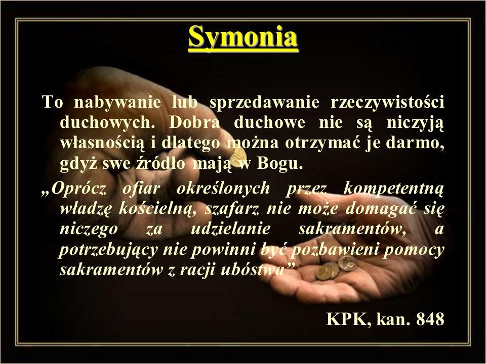Symonia To nabywanie lub sprzedawanie rzeczywistości duchowych. Dobra duchowe nie są niczyją własnością i dlatego można otrzymać je darmo, gdyż swe źr