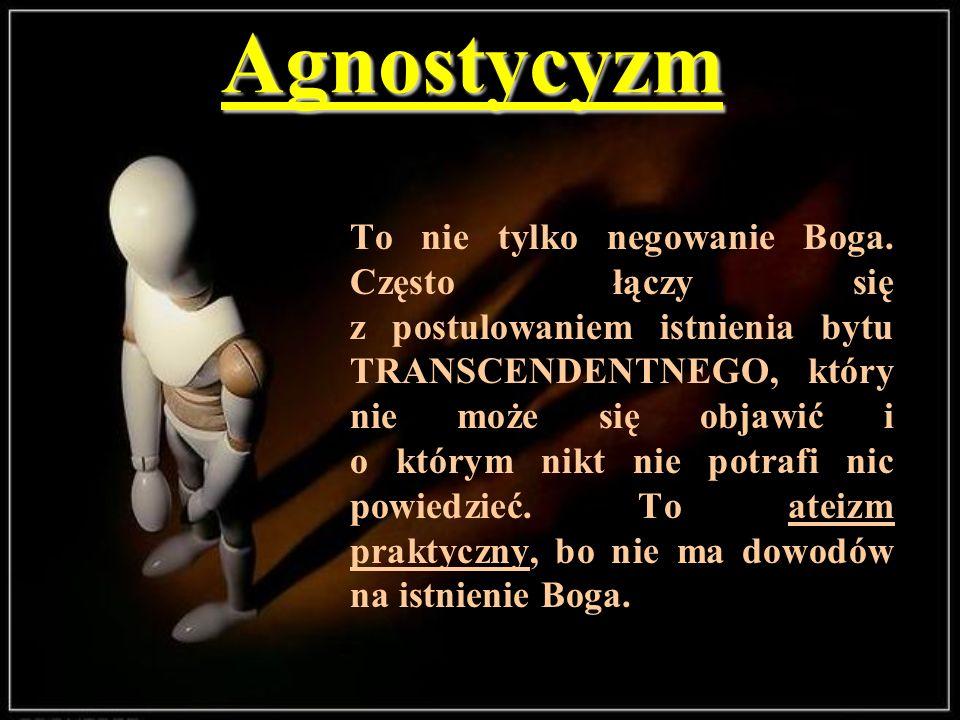 Agnostycyzm To nie tylko negowanie Boga. Często łączy się z postulowaniem istnienia bytu TRANSCENDENTNEGO, który nie może się objawić i o którym nikt