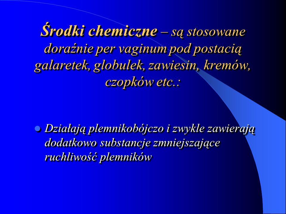 Środki chemiczne – są stosowane doraźnie per vaginum pod postacią galaretek, globulek, zawiesin, kremów, czopków etc.: Działają plemnikobójczo i zwykle zawierają dodatkowo substancje zmniejszające ruchliwość plemników Działają plemnikobójczo i zwykle zawierają dodatkowo substancje zmniejszające ruchliwość plemników