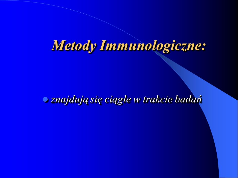 Metody Immunologiczne: znajdują się ciągle w trakcie badań znajdują się ciągle w trakcie badań