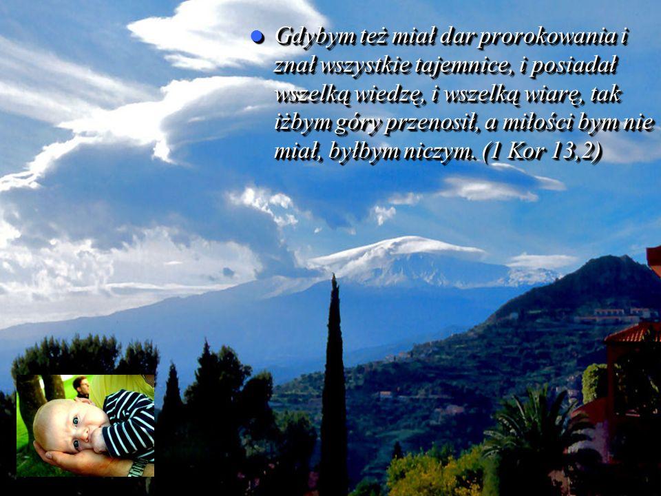 Gdybym też miał dar prorokowania i znał wszystkie tajemnice, i posiadał wszelką wiedzę, i wszelką wiarę, tak iżbym góry przenosił, a miłości bym nie miał, byłbym niczym.