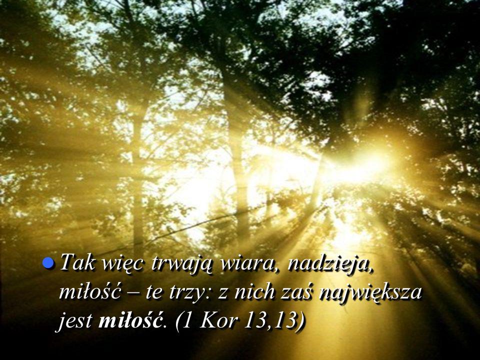 Tak więc trwają wiara, nadzieja, miłość – te trzy: z nich zaś największa jest miłość.