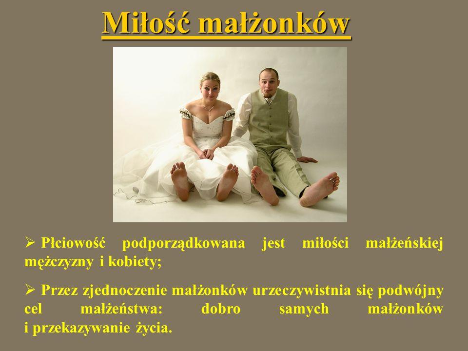 Miłość małżonków Płciowość podporządkowana jest miłości małżeńskiej mężczyzny i kobiety; Przez zjednoczenie małżonków urzeczywistnia się podwójny cel