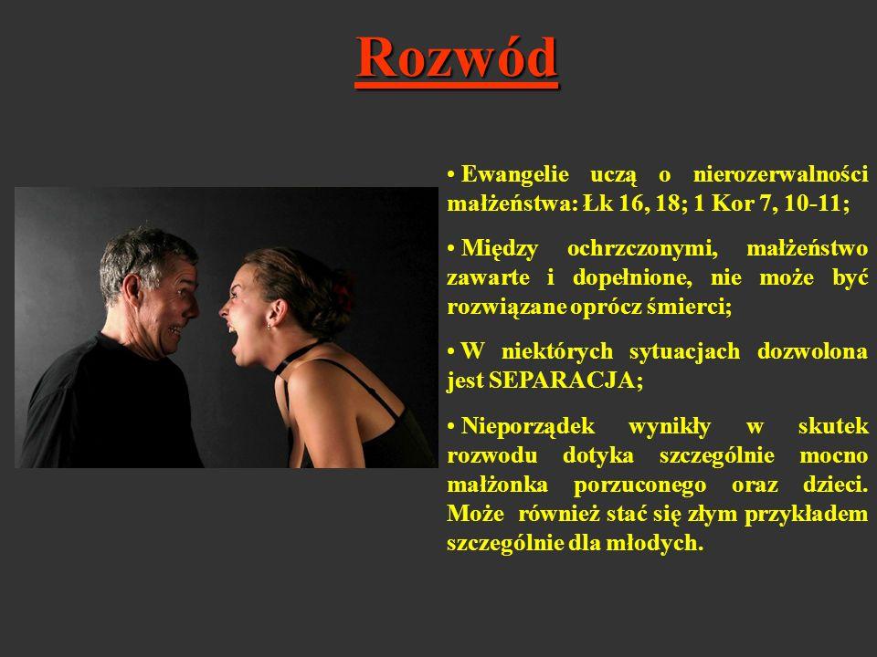 Rozwód Ewangelie uczą o nierozerwalności małżeństwa: Łk 16, 18; 1 Kor 7, 10-11; Między ochrzczonymi, małżeństwo zawarte i dopełnione, nie może być roz