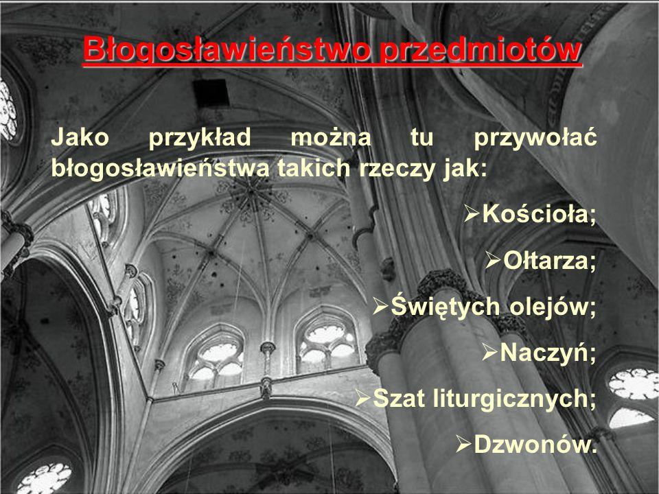 Błogosławieństwo przedmiotów Jako przykład można tu przywołać błogosławieństwa takich rzeczy jak: Kościoła; Ołtarza; Świętych olejów; Naczyń; Szat lit