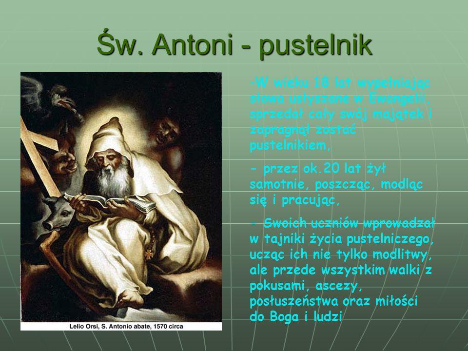 Św. Antoni - pustelnik -W wieku 18 lat wypełniając słowa usłyszane w Ewangelii, sprzedał cały swój majątek i zapragnął zostać pustelnikiem, - przez ok