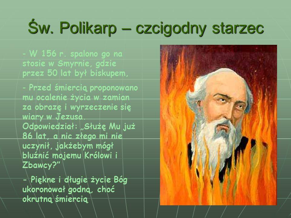 Św. Polikarp – czcigodny starzec - W 156 r. spalono go na stosie w Smyrnie, gdzie przez 50 lat był biskupem, - Przed śmiercią proponowano mu ocalenie