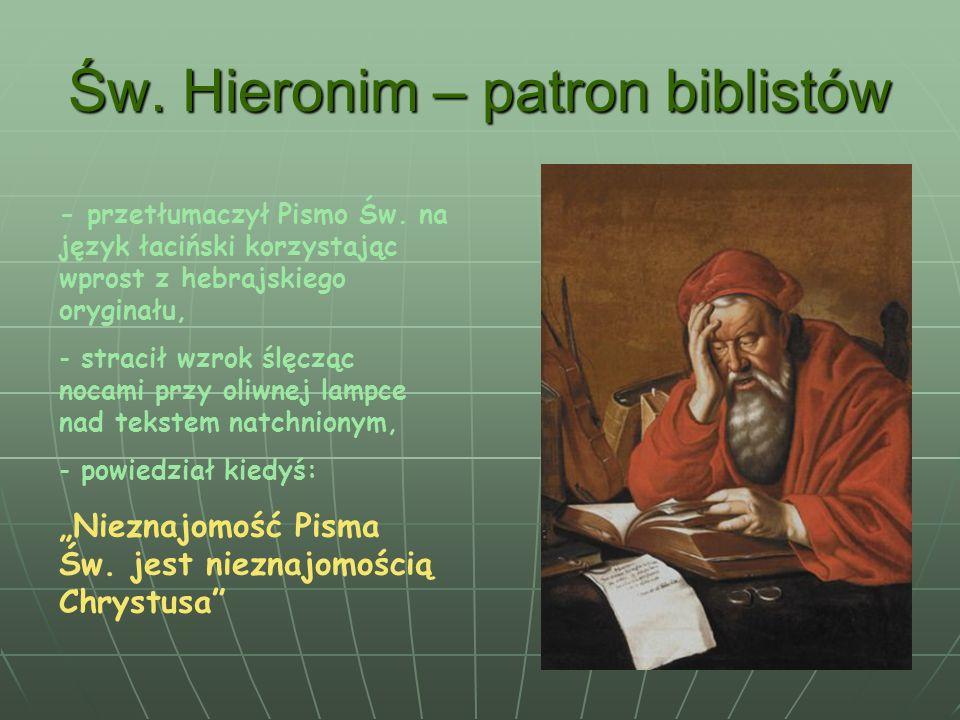 Św. Hieronim – patron biblistów - przetłumaczył Pismo Św. na język łaciński korzystając wprost z hebrajskiego oryginału, - stracił wzrok ślęcząc nocam