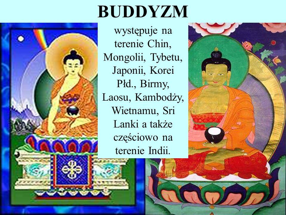 BUDDYZM występuje na terenie Chin, Mongolii, Tybetu, Japonii, Korei Płd., Birmy, Laosu, Kambodży, Wietnamu, Sri Lanki a także częściowo na terenie Ind