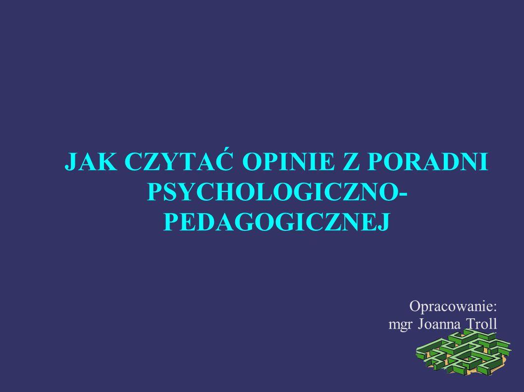 JAK CZYTAĆ OPINIE Z PORADNI PSYCHOLOGICZNO- PEDAGOGICZNEJ Opracowanie: mgr Joanna Troll