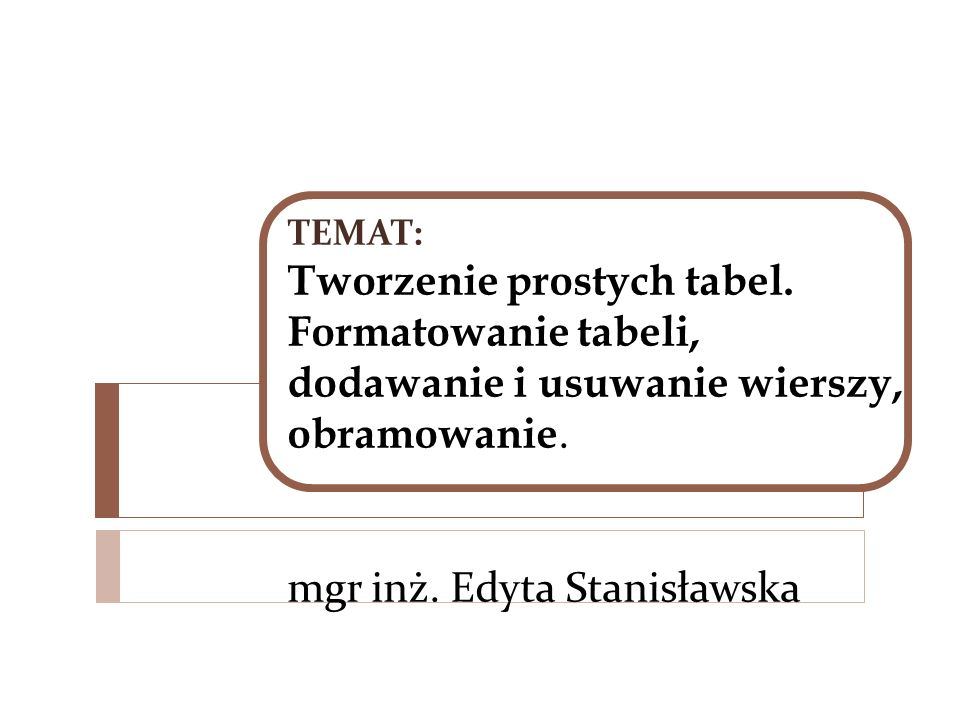 TEMAT: Tworzenie prostych tabel. Formatowanie tabeli, dodawanie i usuwanie wierszy, obramowanie. mgr inż. Edyta Stanisławska