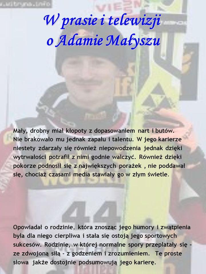 W prasie i telewizji o Adamie Małyszu Mały, drobny miał kłopoty z dopasowaniem nart i butów. Nie brakowało mu jednak zapału i talentu. W jego karierze