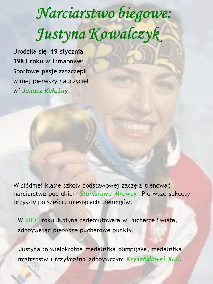 Narciarstwo biegowe: Justyna Kowalczyk Urodziła się 19 stycznia 1983 roku w Limanowej. Sportowe pasje zaszczepił w niej pierwszy nauczyciel wf Janusz