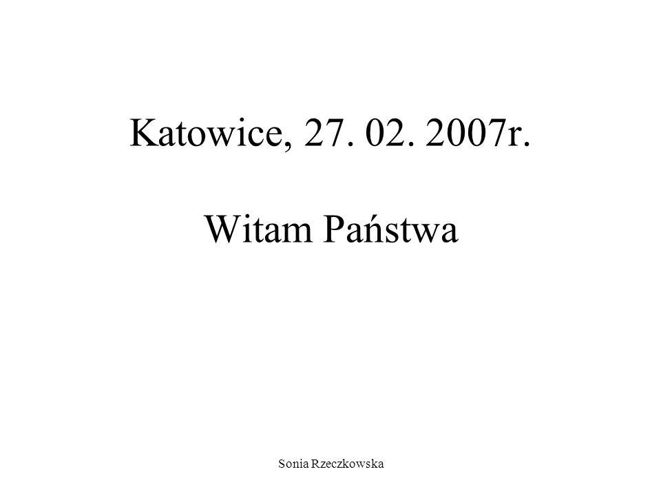 Sonia Rzeczkowska Katowice, 27. 02. 2007r. Witam Państwa