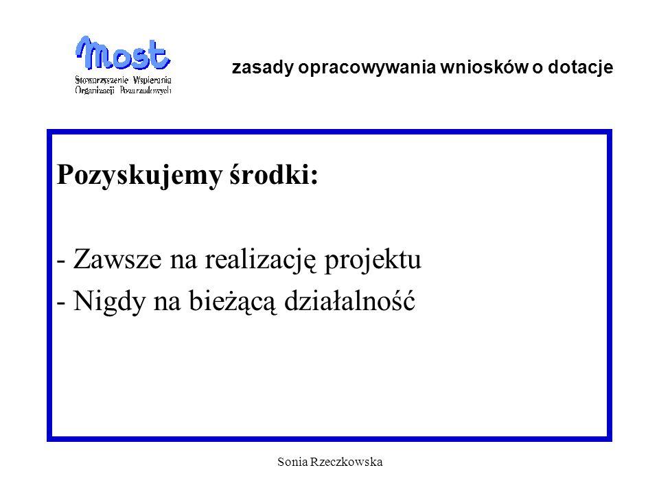 Sonia Rzeczkowska Pozyskujemy środki: - Zawsze na realizację projektu - Nigdy na bieżącą działalność zasady opracowywania wniosków o dotacje