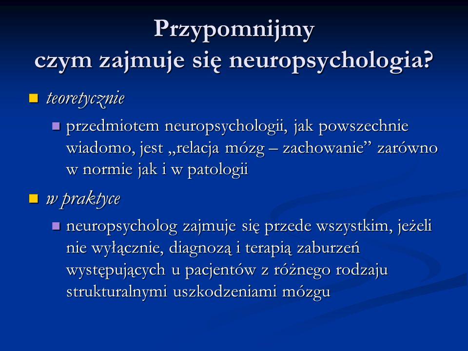 Przypomnijmy czym zajmuje się neuropsychologia? teoretycznie teoretycznie przedmiotem neuropsychologii, jak powszechnie wiadomo, jest relacja mózg – z
