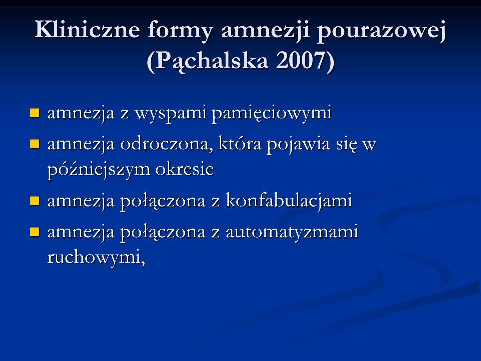 Kliniczne formy amnezji pourazowej (Pąchalska 2007) Kliniczne formy amnezji pourazowej (Pąchalska 2007) amnezja z wyspami pamięciowymi amnezja z wyspami pamięciowymi amnezja odroczona, która pojawia się w późniejszym okresie amnezja odroczona, która pojawia się w późniejszym okresie amnezja połączona z konfabulacjami amnezja połączona z konfabulacjami amnezja połączona z automatyzmami ruchowymi, amnezja połączona z automatyzmami ruchowymi,