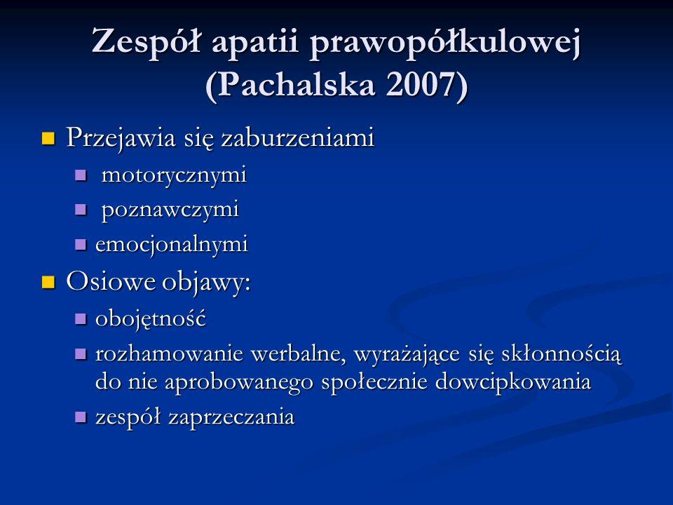 Zespół apatii prawopółkulowej (Pachalska 2007) Zespół apatii prawopółkulowej (Pachalska 2007) Przejawia się zaburzeniami Przejawia się zaburzeniami motorycznymi motorycznymi poznawczymi poznawczymi emocjonalnymi emocjonalnymi Osiowe objawy: Osiowe objawy: obojętność obojętność rozhamowanie werbalne, wyrażające się skłonnością do nie aprobowanego społecznie dowcipkowania rozhamowanie werbalne, wyrażające się skłonnością do nie aprobowanego społecznie dowcipkowania zespół zaprzeczania zespół zaprzeczania